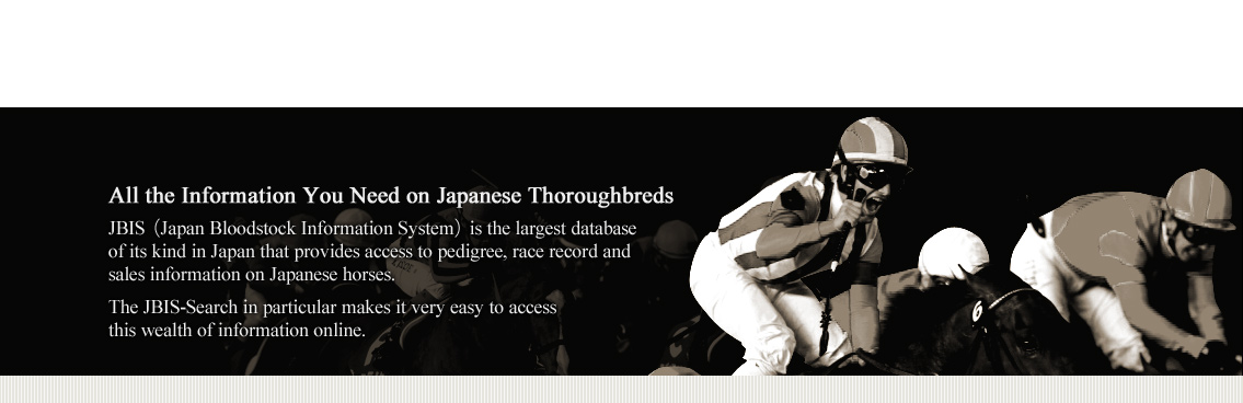 All the Information You Need on Japanese Thoroughbreds JBIS(Japan Bloodstock Information System)is the largest database of its kind in Japan that provides access to pedigree, race record and sales information on Japanese horses. The JBIS-Search in particular makes it very easy to access this wealth of information online.